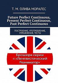 Татьяна Олива Моралес, Т. Олива Моралес - Future Perfect Continuous, Present Perfect Continuous, Past Perfect Continuous. Построение, употребление, упражнения, тесты