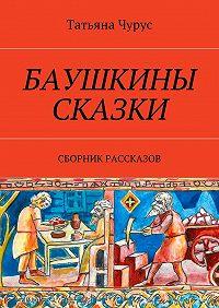 Татьяна Чурус -Баушкины сказки. Сборник рассказов