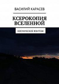 Василий Карасев -Ксерокопия Вселенной. Космическое фэнтези