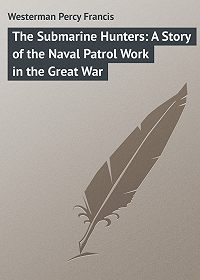 Percy Westerman -The Submarine Hunters: A Story of the Naval Patrol Work in the Great War