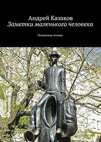 Андрей Казаков - Заметки маленького человека