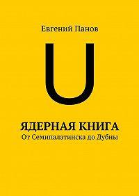 Евгений Панов -Ядерная книга. От Семипалатинска до Дубны