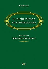Андрей Паншин -История города Екатеринослава. Книга первая. Монастырское урочище