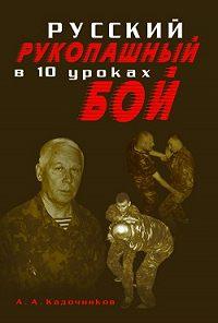Алексей Алексеевич Кадочников - Русский рукопашный бой в 10 уроках