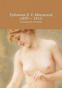В. Жиглов -Художник К. Е. Маковский(1839–1915)