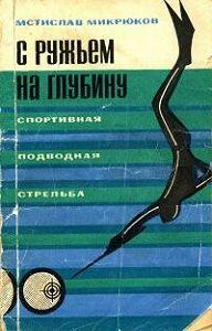 Мстислав Микрюков -С ружьем на глубину. Спортивная подводная стрельба