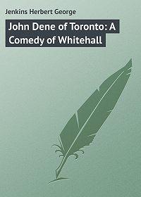 Herbert Jenkins -John Dene of Toronto: A Comedy of Whitehall