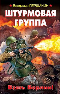 Владимир Першанин - Штурмовая группа. Взять Берлин!