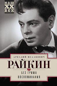 Аркадий Райкин - Без грима. Воспоминания