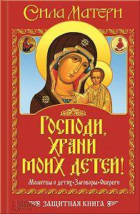 Виктор Андреев -Господи, храни моих детей! Сила матери. Молитвы о детях, заговоры, обереги. Защитная книга