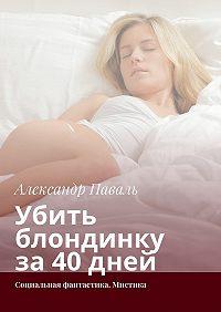 Александр Паваль -Убить блондинку за40дней. Социальная фантастика. Мистика