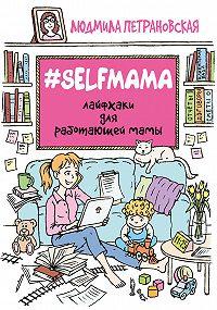 Людмила Владимировна Петрановская -#Selfmama. Лайфхаки для работающей мамы
