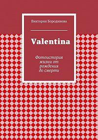 Виктория Бородинова -Valentina. Фотоистория жизниот рождения досмерти