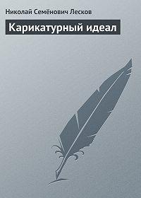 Николай Лесков -Карикатурный идеал