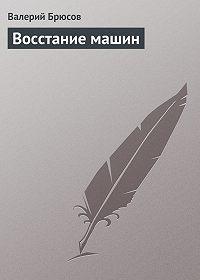 Валерий Брюсов - Восстание машин