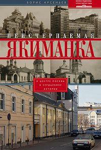 Борис Арсеньев -Неисчерпаемая Якиманка. В центре Москвы – в сердцевине истории