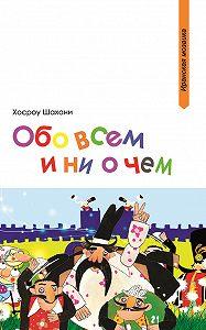 Хосроу Шахани -Обо всем и ни о чем (сборник)