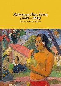 Коллектив авторов -Художник Поль Гоген (1848 – 1903)