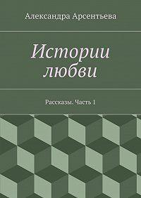 Александра Арсентьева -Истории любви. Рассказы. Часть1