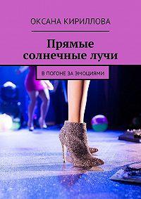 Оксана Кириллова -Прямые солнечныелучи. Впогоне заэмоциями