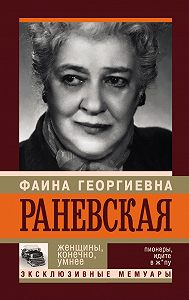 Андрей Шляхов -Фаина Раневская. Женщины, конечно, умнее