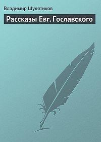 Владимир Шулятиков -Рассказы Евг. Гославского