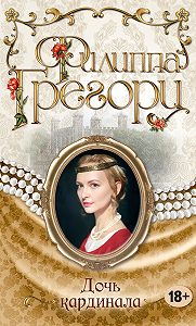Филиппа Грегори -Дочь кардинала