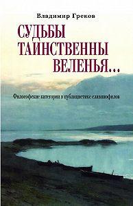 Владимир Николаевич Греков -Судьбы таинственны веленья… Философские категории в публицистике славянофилов