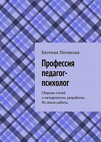 Евгения Полякова -Профессияпедагог-психолог. Сборник статей иметодических разработок. Изопыта работы