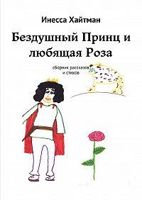 Инесса Хайтман -Бездушный Принц и любящая Роза. Сборник рассказов истихов