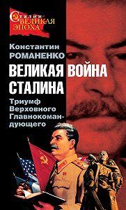 Константин Романенко -Великая война Сталина. Триумф Верховного Главнокомандующего