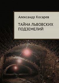 Александр Косарев -Тайна львовских подземелий