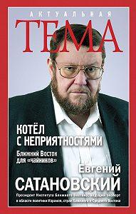Евгений Сатановский -Котёл с неприятностями. Ближний Восток для «чайников»