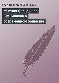 Глеб Успенский -Мнения фельдшера Кузьмичова о современном обществе