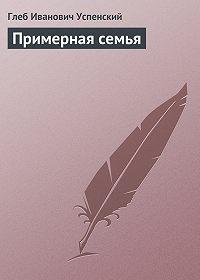 Глеб Успенский -Примерная семья