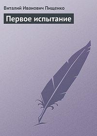 Виталий Иванович Пищенко -Первое испытание