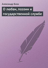 Александр Блок -О любви, поэзии и государственной службе