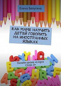 Елена Белугина - Как маме научить детей говорить наиностранных языках. Онлайн-школа «Lingva Child» 0+