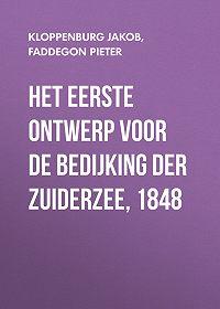 Pieter Faddegon -Het eerste ontwerp voor de bedijking der Zuiderzee, 1848