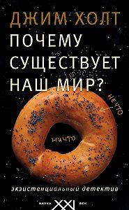 Джим Холт - Почему существует наш мир? Экзистенциальный детектив