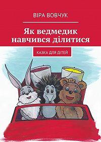 Віра Вовчук -Як ведмедик навчився ділитися