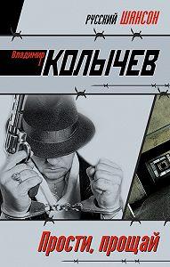 Владимир Колычев - Прости, прощай
