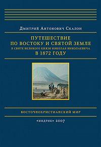 Дмитрий Скалон - Путешествие по Востоку и Святой Земле в свите великого князя Николая Николаевича в 1872 году