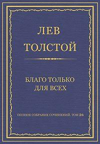Лев Толстой - Полное собрание сочинений. Том 26. Произведения 1885–1889 гг. Благо только для всех