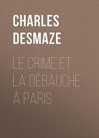 Charles Desmaze -Le crime et la débauche à Paris