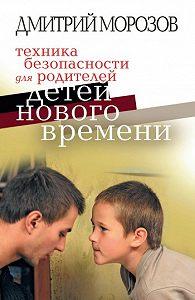 Дмитрий Владимирович Морозов -Техника безопасности для родителей детей нового времени