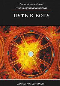 Святой праведный Иоанн Кронштадтский - Путь к Богу