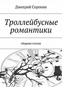 Дмитрий Сорокин -Троллейбусные романтики. Сборник стихов