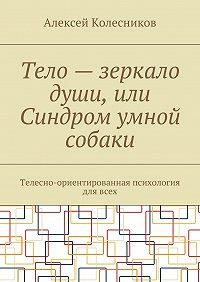 Алексей Колесников -Тело – зеркало души, или Синдром умной собаки. Телесно-ориентированная психология длявсех