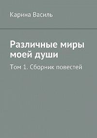 Карина Василь - Различные миры моейдуши. Том 1. Сборник повестей